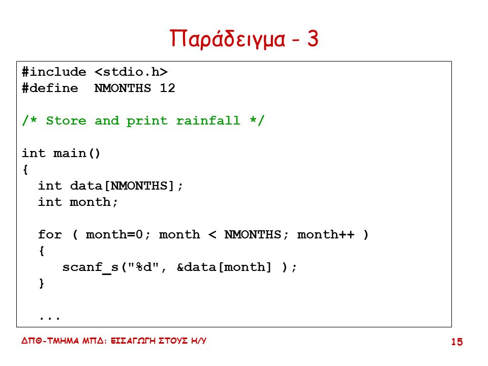 ΔΠΘ-ΤΜΗΜΑ ΜΠΔ: ΕΙΣΑΓΩΓΗ ΣΤΟΥΣ Η/Υ 15 #include #define NMONTHS 12 /* Store and print rainfall */ int main() { int data[NMONTHS]; int month; for ( month=0; month < NMONTHS; month++ ) { scanf_s( %d , &data[month] ); }...