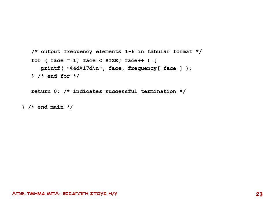 ΔΠΘ-ΤΜΗΜΑ ΜΠΔ: ΕΙΣΑΓΩΓΗ ΣΤΟΥΣ Η/Υ 23 /* output frequency elements 1-6 in tabular format */ for ( face = 1; face < SIZE; face++ ) { printf( %4d%17d\n , face, frequency[ face ] ); } /* end for */ return 0; /* indicates successful termination */ } /* end main */