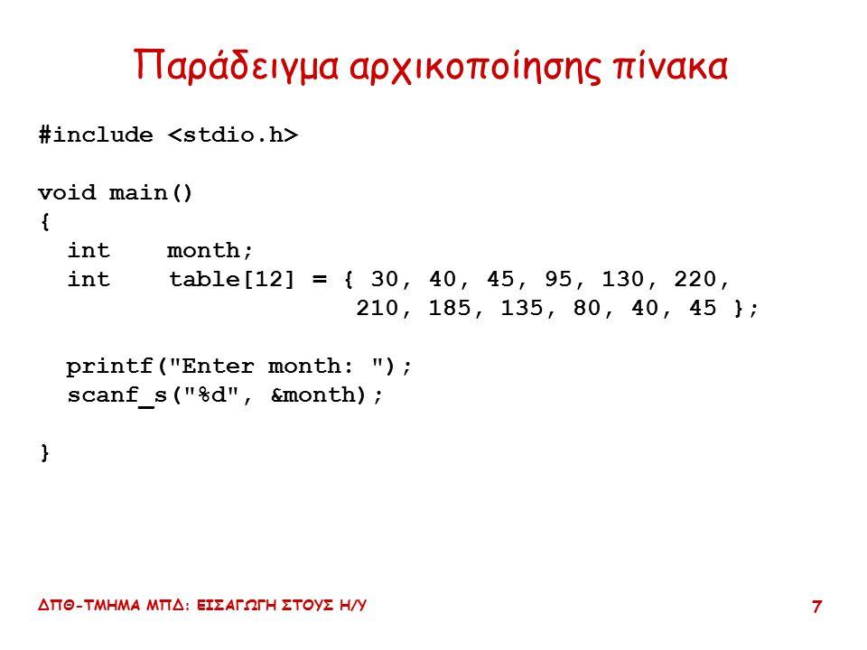 ΔΠΘ-ΤΜΗΜΑ ΜΠΔ: ΕΙΣΑΓΩΓΗ ΣΤΟΥΣ Η/Υ 7 Παράδειγμα αρχικοποίησης πίνακα #include void main() { int month; int table[12] = { 30, 40, 45, 95, 130, 220, 210, 185, 135, 80, 40, 45 }; printf( Enter month: ); scanf_s( %d , &month); }