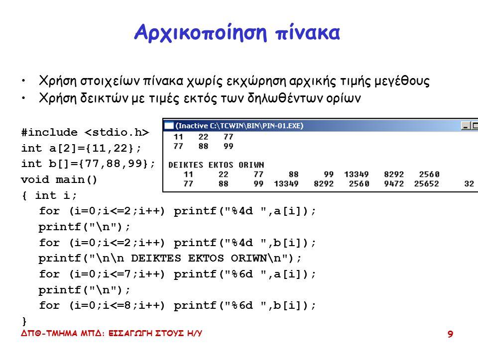 ΔΠΘ-ΤΜΗΜΑ ΜΠΔ: ΕΙΣΑΓΩΓΗ ΣΤΟΥΣ Η/Υ 9 Αρχικοποίηση πίνακα Χρήση στοιχείων πίνακα χωρίς εκχώρηση αρχικής τιμής μεγέθους Χρήση δεικτών με τιμές εκτός των δηλωθέντων ορίων #include int a[2]={11,22}; int b[]={77,88,99}; void main() { int i; for (i=0;i<=2;i++) printf( %4d ,a[i]); printf( \n ); for (i=0;i<=2;i++) printf( %4d ,b[i]); printf( \n\n DEIKTES EKTOS ORIWN\n ); for (i=0;i<=7;i++) printf( %6d ,a[i]); printf( \n ); for (i=0;i<=8;i++) printf( %6d ,b[i]); }