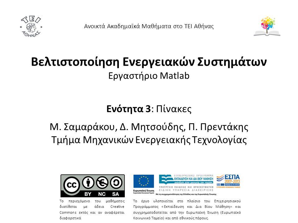 Βελτιστοποίηση Ενεργειακών Συστημάτων Eργαστήριο Matlab Ενότητα 3: Πίνακες Μ. Σαμαράκου, Δ. Μητσούδης, Π. Πρεντάκης Τμήμα Μηχανικών Ενεργειακής Τεχνολ