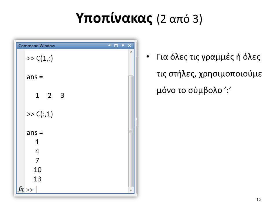 Υποπίνακας (2 από 3) Για όλες τις γραμμές ή όλες τις στήλες, χρησιμοποιούμε μόνο το σύμβολο ':' >> C(1,:) ans = 1 2 3 >> C(:,1) ans = 1 4 7 10 13 13