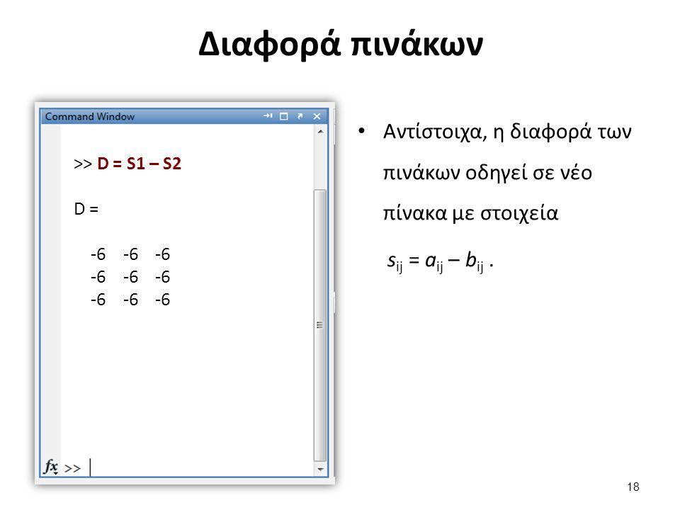 Διαφορά πινάκων Αντίστοιχα, η διαφορά των πινάκων οδηγεί σε νέο πίνακα με στοιχεία s ij = a ij – b ij. >> D = S1 – S2 D = -6 -6 -6 18