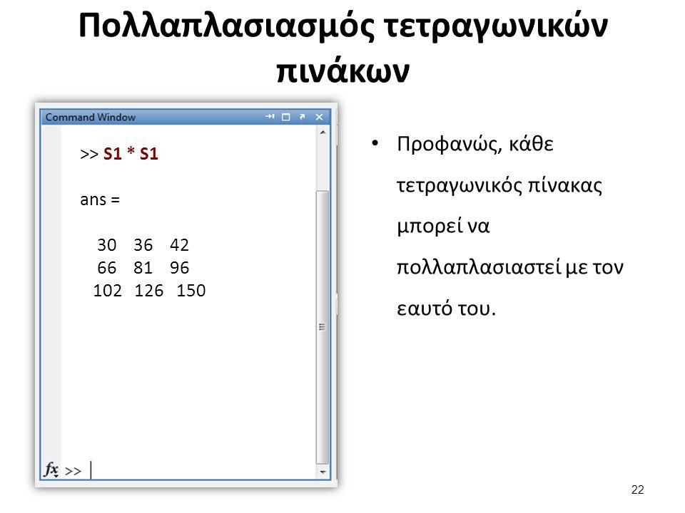 Πολλαπλασιασμός τετραγωνικών πινάκων Προφανώς, κάθε τετραγωνικός πίνακας μπορεί να πολλαπλασιαστεί με τον εαυτό του. >> S1 * S1 ans = 30 36 42 66 81 9