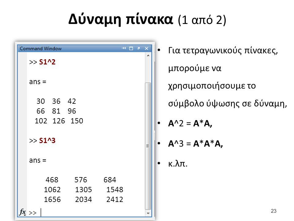 Δύναμη πίνακα (1 από 2) Για τετραγωνικούς πίνακες, μπορούμε να χρησιμοποιήσουμε το σύμβολο ύψωσης σε δύναμη, Α^2 = Α*Α, Α^3 = Α*Α*Α, κ.λπ. >> S1^2 ans