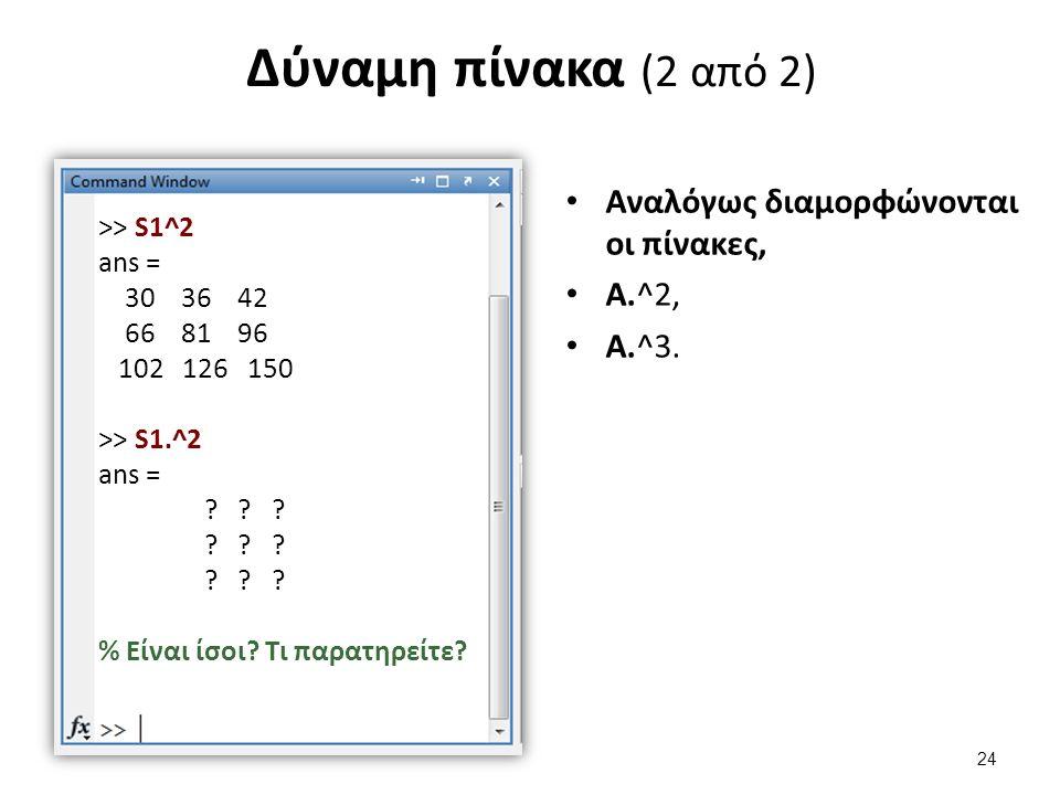 Δύναμη πίνακα (2 από 2) Αναλόγως διαμορφώνονται οι πίνακες, Α.^2, Α.^3. >> S1^2 ans = 30 36 42 66 81 96 102 126 150 >> S1.^2 ans = ? ? ? % Είναι ίσοι?