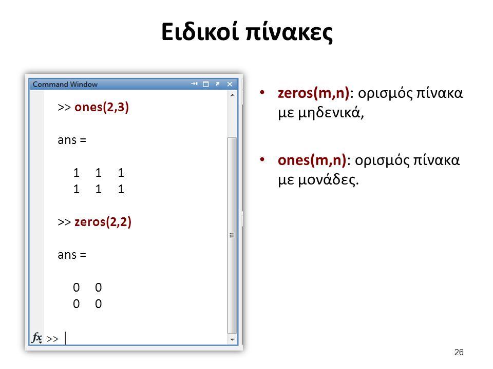Ειδικοί πίνακες zeros(m,n): ορισμός πίνακα με μηδενικά, ones(m,n): ορισμός πίνακα με μονάδες. >> ones(2,3) ans = 1 1 1 >> zeros(2,2) ans = 0 0 26
