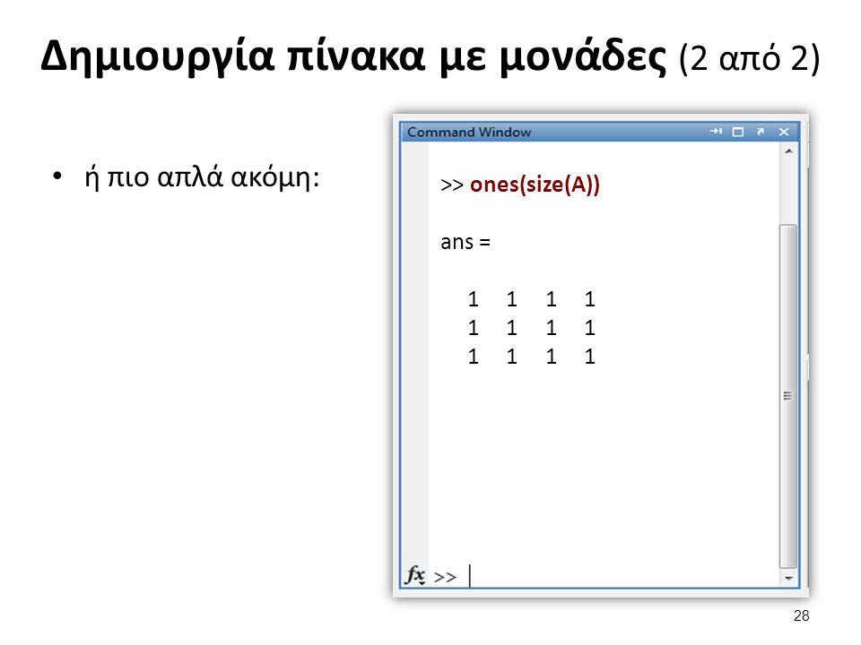 Δημιουργία πίνακα με μονάδες (2 από 2) ή πιο απλά ακόμη: >> ones(size(A)) ans = 1 1 1 1 28