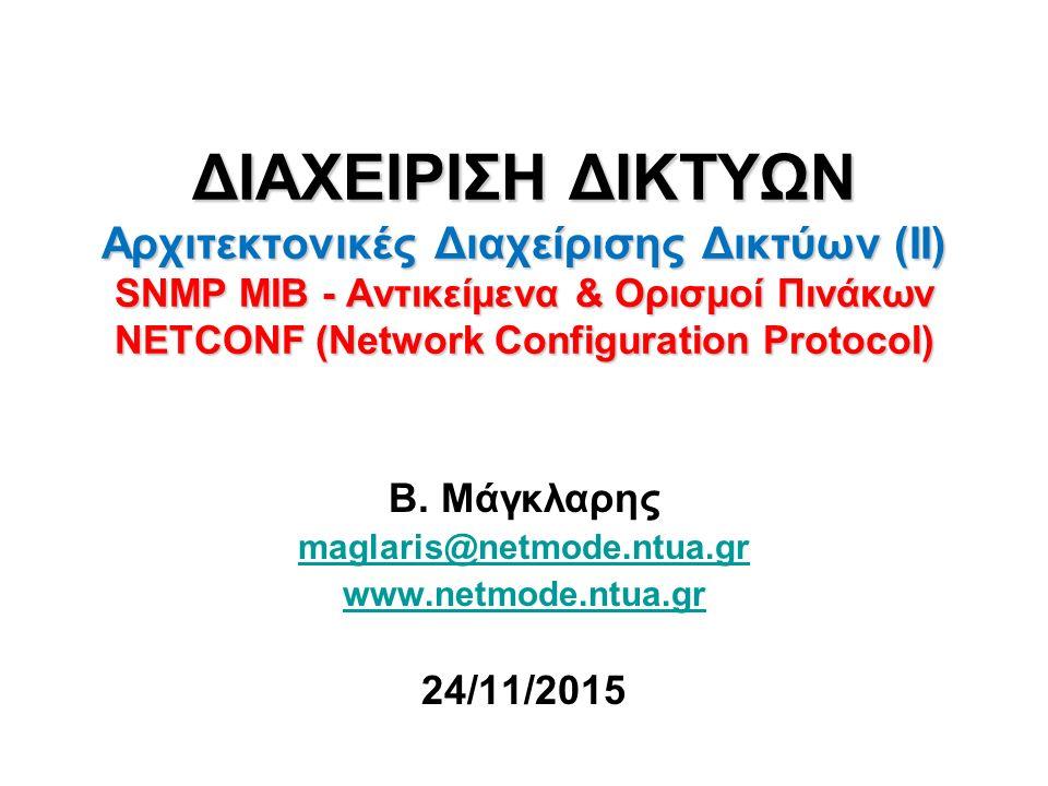 ΤΟ ΠΡΩΤΟΚΟΛΛΟ ΔΙΚΤΥΑΚΗΣ ΔΙΑΡΘΡΩΣΗΣ Network Configuration Protocol – NETCONF (3/3) ΜΗΝΥΜΑΤΑ (XML) ΤΟΥ ΠΡΩΤΟΚΟΛΛΟΥ NETCONF Κλήση RPC: messages (αντίστοιχα SNMP Protocol Data Units/PDUs: Set, Get, GetNext, GetBulk) Απάντηση RPC: messages (αντίστοιχο SNMP PDU: Get-Response) Κοινοποίηση γεγονότος: messages (αντίστοιχο SNMP PDU: Trap) ΚΟΙΝΕΣ ΛΕΙΤΟΥΡΓΙΕΣ ΤΟΥ NETCONF https://ripe68.ripe.net/presentations/181-NETCONF-YANG-tutorial-43.pdf Αναζήτηση πληροφοριών λειτουργίας και κατάστασης συσκευών Αναζήτηση datastore με πληροφορίες διάρθρωσης συσκευής (XML) Επεξεργασία δεδομένων σε datastore διάρθρωσης συσκευής Αντιγραφή datastore σε άλλο Διαγραφή datastore Κλείδωμα datastore συσκευής στο δίκτυο Ξεκλείδωμα datastore συσκευής Αίτηση για λήξη συνόδου NETCONF Επιβολή διακοπής συνόδου NETCONF Δέσμευση πόρων & υπηρεσιών Αποδέσμευση πόρων & υπηρεσιών Αναζήτηση μετρήσεων 12