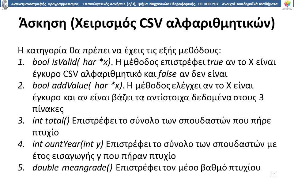 1 Αντικειμενοστραφής Προγραμματισμός – Επαναληπτικές Ασκήσεις (2/3), Τμήμα Μηχανικών Πληροφορικής, ΤΕΙ ΗΠΕΙΡΟΥ - Ανοιχτά Ακαδημαϊκά Μαθήματα στο ΤΕΙ Ηπείρου Άσκηση (Χειρισμός CSV αλφαριθμητικών) Η κατηγορία θα πρέπει να έχεις τις εξής μεθόδους: 1.bool isValid( har *x).
