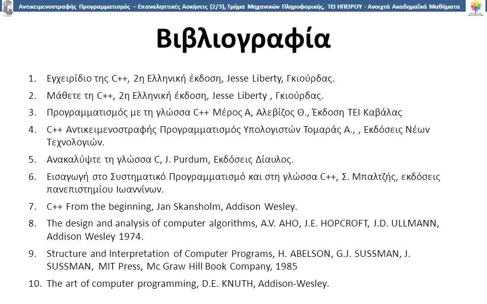 1818 Αντικειμενοστραφής Προγραμματισμός – Επαναληπτικές Ασκήσεις (2/3), Τμήμα Μηχανικών Πληροφορικής, ΤΕΙ ΗΠΕΙΡΟΥ - Ανοιχτά Ακαδημαϊκά Μαθήματα στο ΤΕΙ Ηπείρου Βιβλιογραφία 1.Εγχειρίδιο της C++, 2η Ελληνική έκδοση, Jesse Liberty, Γκιούρδας.