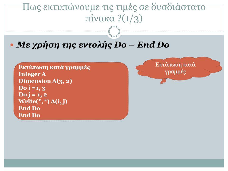 Πως εκτυπώνουμε τις τιμές σε δυσδιάστατο πίνακα (1/3) Με χρήση της εντολής Do – End Do Εκτύπωση κατά γραμμές Integer A Dimension A(3, 2) Do i =1, 3 Do j = 1, 2 Write(*, *) A(i, j) End Do Εκτύπωση κατά γραμμές