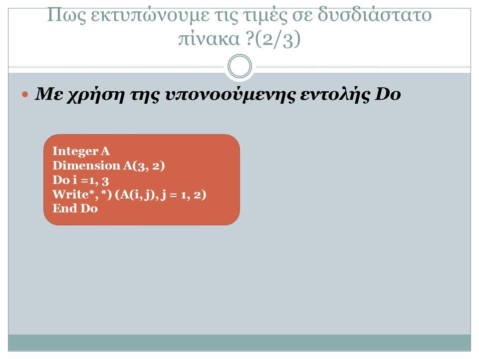 Πως εκτυπώνουμε τις τιμές σε δυσδιάστατο πίνακα (2/3) Με χρήση της υπονοούμενης εντολής Do Integer A Dimension A(3, 2) Do i =1, 3 Write*, *) (A(i, j), j = 1, 2) End Do