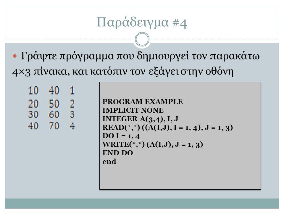 Παράδειγμα #4 Γράψτε πρόγραμμα που δημιουργεί τον παρακάτω 4×3 πίνακα, και κατόπιν τον εξάγει στην οθόνη PROGRAM EXAMPLE IMPLICIT NONE INTEGER Α(3,4), I, J READ(*,*) ((A(I,J), I = 1, 4), J = 1, 3) DO I = 1, 4 WRITE(*,*) (A(I,J), J = 1, 3) END DO end PROGRAM EXAMPLE IMPLICIT NONE INTEGER Α(3,4), I, J READ(*,*) ((A(I,J), I = 1, 4), J = 1, 3) DO I = 1, 4 WRITE(*,*) (A(I,J), J = 1, 3) END DO end