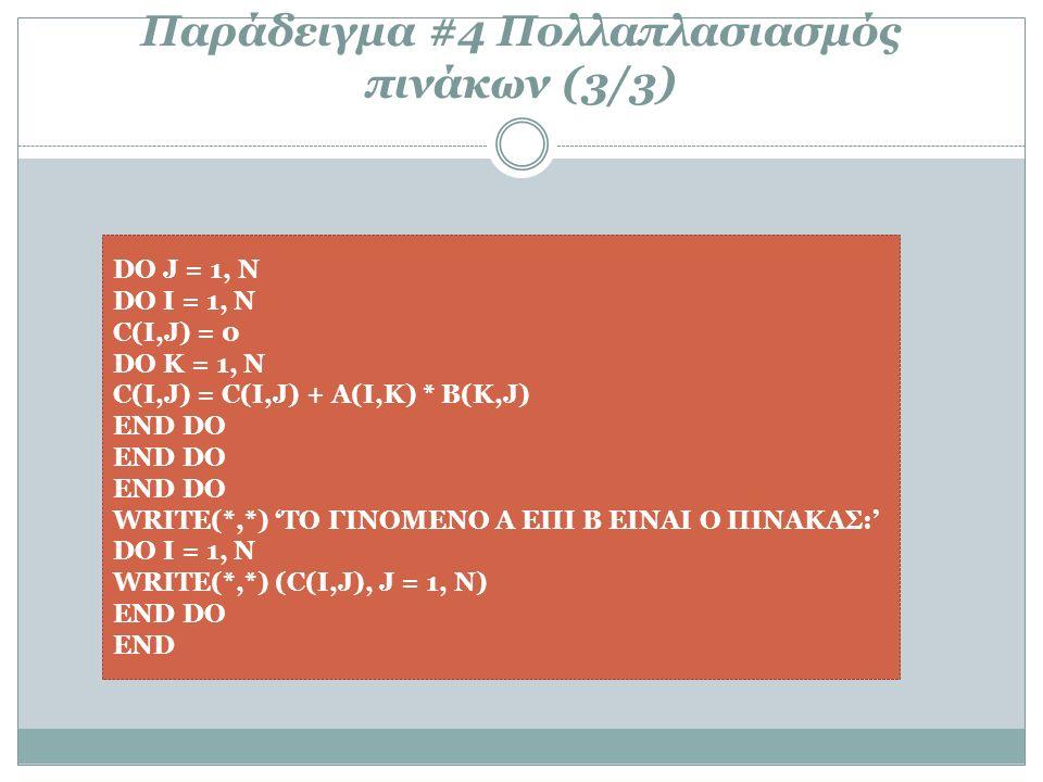 Παράδειγμα #4 Πολλαπλασιασμός πινάκων (3/3) DO J = 1, N DO I = 1, N C(I,J) = 0 DO K = 1, N C(I,J) = C(I,J) + A(I,K) * B(K,J) END DO WRITE(*,*) 'ΤΟ ΓΙΝΟΜΕΝΟ Α ΕΠΙ Β ΕΙΝΑΙ Ο ΠΙΝΑΚΑΣ:' DO I = 1, N WRITE(*,*) (C(I,J), J = 1, N) END DΟ END