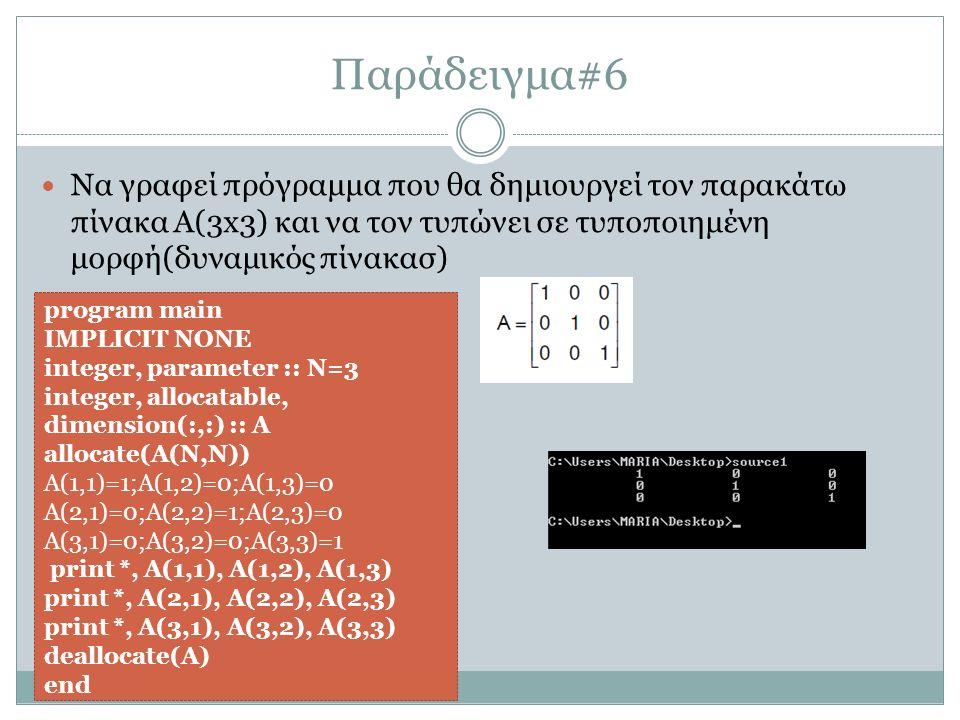 Παράδειγμα#6 Να γραφεί πρόγραμμα που θα δημιουργεί τον παρακάτω πίνακα Α(3x3) και να τον τυπώνει σε τυποποιημένη μορφή(δυναμικός πίνακασ) program main IMPLICIT NONE integer, parameter :: N=3 integer, allocatable, dimension(:,:) :: A allocate(A(N,N)) A(1,1)=1;A(1,2)=0;A(1,3)=0 A(2,1)=0;A(2,2)=1;A(2,3)=0 A(3,1)=0;A(3,2)=0;A(3,3)=1 print *, A(1,1), A(1,2), A(1,3) print *, A(2,1), A(2,2), A(2,3) print *, A(3,1), A(3,2), A(3,3) deallocate(A) end