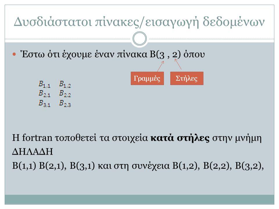 Παράδειγμα #2 Ανάθεση τιμών με εντολή READ: Γράψτε πρόγραμμα που δημιουργεί και διαβάζει έναν πίνακα 2×3, μια-μια τις στήλες PROGRAM EXAMPLE IMPLICIT NONE INTEGER Α(2,3) WRITE(*,*) 'ΔΩΣΕ ΤΑ ΣΤΟΙΧΕΙΑ ΤΟΥ ΠΙΝΑΚΑ' WRITE(*,*) 'ΔΩΣΕ ΜΙΑ-ΜΙΑ ΤΙΣ ΣΤΗΛΕΣ' READ(*,*) A(1,1),A(2,1),A(1,2),A(2,2),A(1,3),A(2,3) END PROGRAM EXAMPLE IMPLICIT NONE INTEGER Α(2,3), I, J WRITE(*,*) 'ΔΩΣΕ ΤΑ ΣΤΟΙΧΕΙΑ ΤΟΥ ΠΙΝΑΚΑ' WRITE(*,*) 'ΔΩΣΕ ΜΙΑ-ΜΙΑ ΤΙΣ ΣΤΗΛΕΣ' READ(*,*) ((A(I,J), I = 1, 2), J = 1, 3) END ή