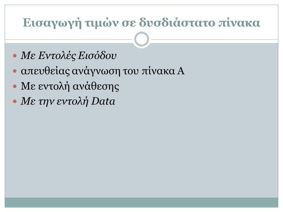 Παράδειγμα #3 Ανάθεση τιμών με εντολή READ Γράψτε πρόγραμμα που δημιουργεί και διαβάζει έναν πίνακα 2×3, μια-μια τις γραμμές PROGRAM EXAMPLE_Β IMPLICIT NONE INTEGER Α(2,3) WRITE(*,*) 'ΔΩΣΕ ΤΑ ΣΤΟΙΧΕΙΑ ΤΟΥ ΠΙΝΑΚΑ' WRITE(*,*) 'ΔΩΣΕ ΜΙΑ-ΜΙΑ ΤΙΣ ΓΡΑΜΜΕΣ' READ(*,*) A(1,1),A(1,2),A(1,3),A(2,1),A(2,2),A(2,3) END PROGRAM EXAMPLE_Β IMPLICIT NONE INTEGER Α(2,3), I, J WRITE(*,*) 'ΔΩΣΕ ΤΑ ΣΤΟΙΧΕΙΑ ΤΟΥ ΠΙΝΑΚΑ' WRITE(*,*) 'ΔΩΣΕ ΜΙΑ-ΜΙΑ ΤΙΣ ΓΡΑΜΜΕΣ' READ(*,*) ((A(I,J), J = 1, 3), I = 1, 2) END ή