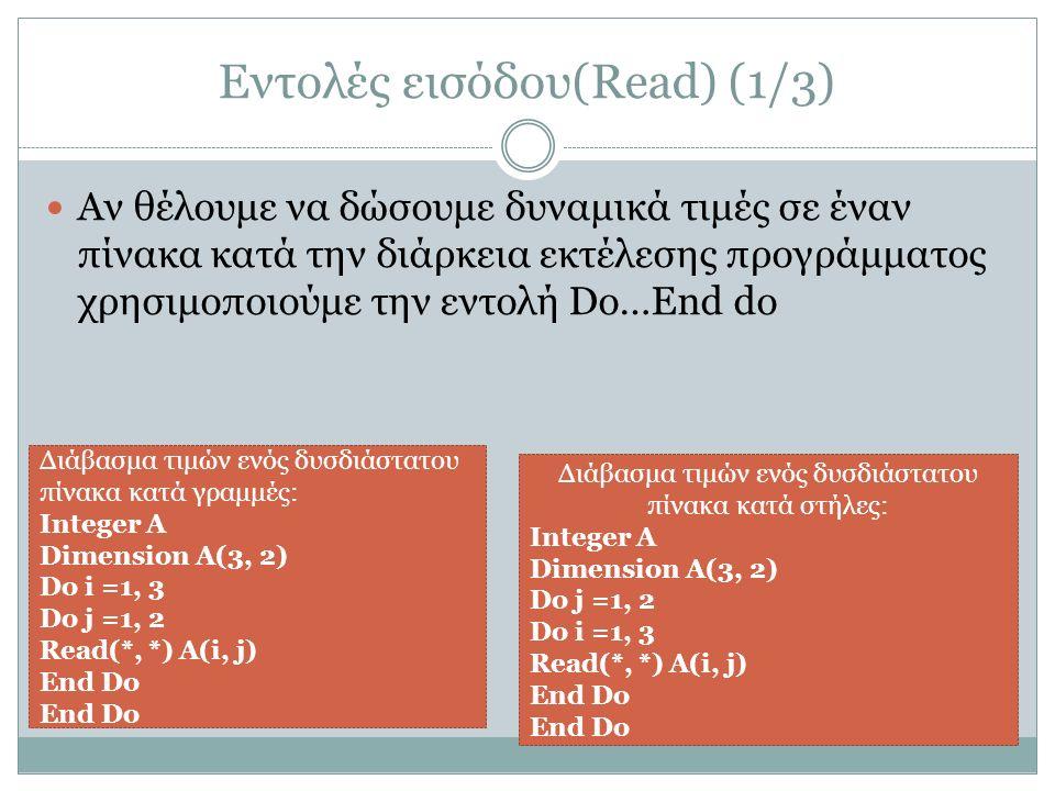 Εντολές εισόδου(Read) (1/3) Αν θέλουμε να δώσουμε δυναμικά τιμές σε έναν πίνακα κατά την διάρκεια εκτέλεσης προγράμματος χρησιμοποιούμε την εντολή Do…End do Διάβασμα τιμών ενός δυσδιάστατου πίνακα κατά γραμμές: Integer A Dimension A(3, 2) Do i =1, 3 Do j =1, 2 Read(*, *) A(i, j) End Do Διάβασμα τιμών ενός δυσδιάστατου πίνακα κατά στήλες: Integer A Dimension A(3, 2) Do j =1, 2 Do i =1, 3 Read(*, *) A(i, j) End Do