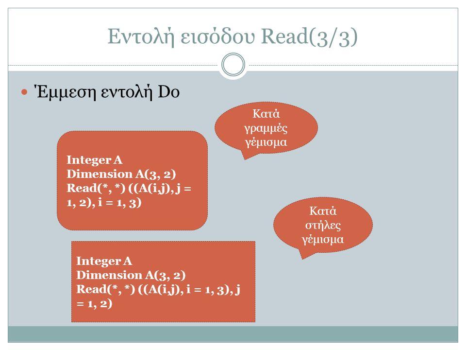 Εντολή εισόδου Read(3/3) Έμμεση εντολή Do Integer A Dimension A(3, 2) Read(*, *) ((A(i,j), j = 1, 2), i = 1, 3) Κατά γραμμές γέμισμα Integer A Dimension A(3, 2) Read(*, *) ((A(i,j), i = 1, 3), j = 1, 2) Κατά στήλες γέμισμα