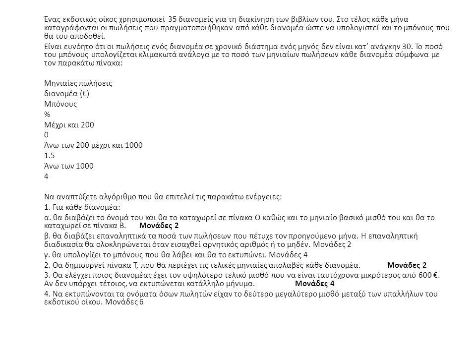 ΠΡΟΓΡΑΜΜΑ εκδ_οικος ΜΕΤΑΒΛΗΤΕΣ ΑΚΕΡΑΙΕΣ : i, j, s, θ ΠΡΑΓΜΑΤΙΚΕΣ : mo, max, μπόνους, B[35], T[35], temp ΧΑΡΑΚΤΗΡΕΣ: Ο[35], temp1 ΛΟΓΙΚΕΣ: διακοπή ΑΡΧΗ Για i από 1 μέχρι 35 Διάβασε Ο[i], Β[i] S ← 0 Διάβασε ποσό Όσο ποσό > 0 επανάλαβε S ← S + ποσό Διάβασε ποσό Τέλος_επανάληψης Αν S <= 200 τότε μπόνους ← 0 Αλλιώς_αν S <= 1000 τότε μπόνους ← (S – 200) * 1.5/100 Αλλιώς μπόνους ← 800 * 1.5/100 + (S – 1000) * 4/100 Τέλος_αν Γράψε μπόνους Τ[i] ← Β[i] + μπόνους Τέλος_επανάληψης