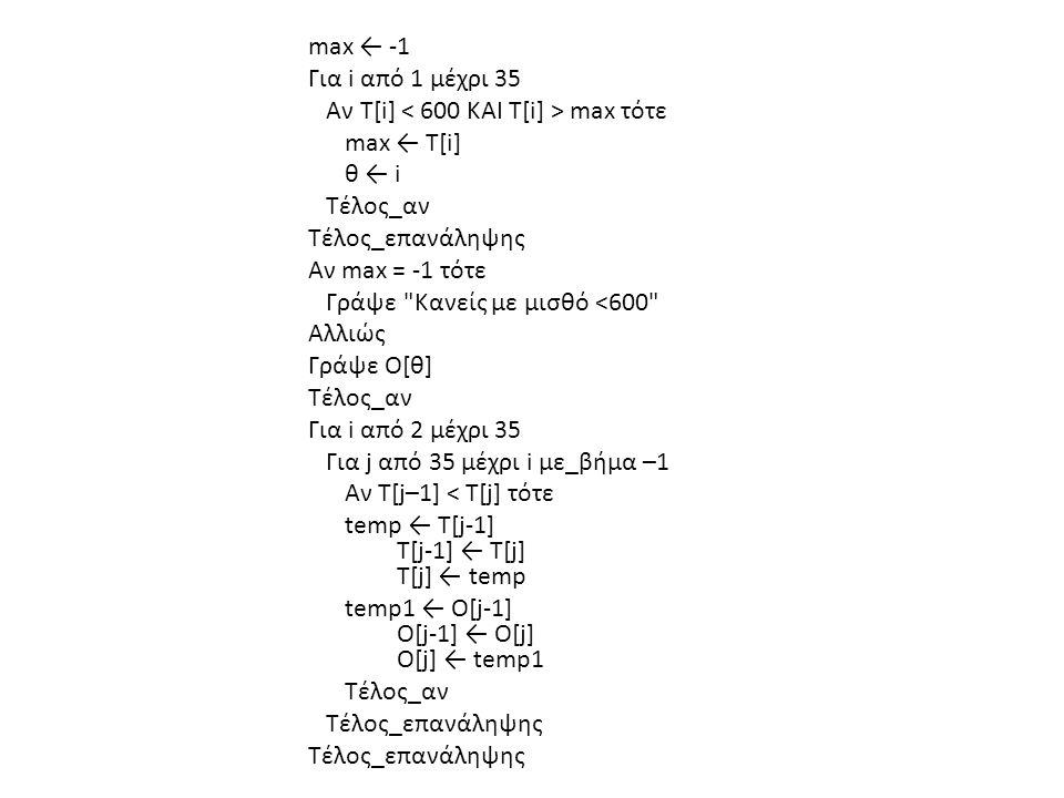 max ← -1 Για i από 1 μέχρι 35 Αν Τ[i] max τότε max ← Τ[i] θ ← i Τέλος_αν Τέλος_επανάληψης Αν max = -1 τότε Γράψε Κανείς με μισθό <600 Αλλιώς Γράψε O[θ] Τέλος_αν Για i από 2 μέχρι 35 Για j από 35 μέχρι i με_βήμα –1 Αν Τ[j–1] < Τ[j] τότε temp ← Τ[j-1] Τ[j-1] ← Τ[j] Τ[j] ← temp temp1 ← Ο[j-1] Ο[j-1] ← Ο[j] Ο[j] ← temp1 Τέλος_αν Τέλος_επανάληψης