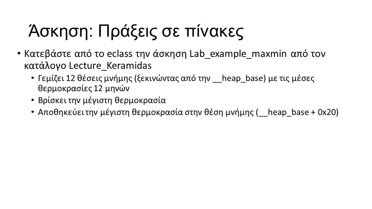 Άσκηση: Πράξεις σε πίνακες Κατεβάστε από το eclass την άσκηση Lab_example_maxmin από τον κατάλογο Lecture_Keramidas Γεμίζει 12 θέσεις μνήμης (ξεκινώντας από την __heap_base) με τις μέσες θερμοκρασίες 12 μηνών Βρίσκει την μέγιστη θερμοκρασία Αποθηκεύει την μέγιστη θερμοκρασία στην θέση μνήμης (__heap_base + 0x20)