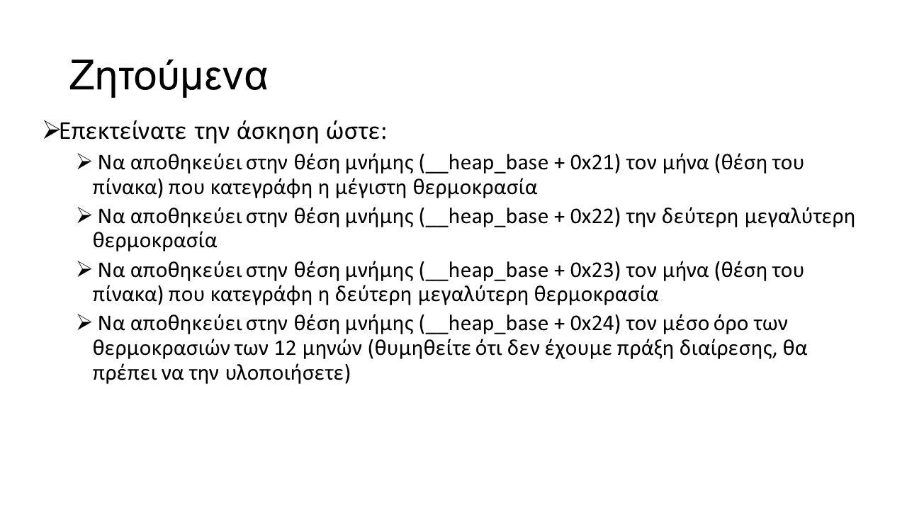 Ζητούμενα  Επεκτείνατε την άσκηση ώστε:  Να αποθηκεύει στην θέση μνήμης (__heap_base + 0x21) τον μήνα (θέση του πίνακα) που κατεγράφη η μέγιστη θερμοκρασία  Να αποθηκεύει στην θέση μνήμης (__heap_base + 0x22) την δεύτερη μεγαλύτερη θερμοκρασία  Να αποθηκεύει στην θέση μνήμης (__heap_base + 0x23) τον μήνα (θέση του πίνακα) που κατεγράφη η δεύτερη μεγαλύτερη θερμοκρασία  Να αποθηκεύει στην θέση μνήμης (__heap_base + 0x24) τον μέσο όρο των θερμοκρασιών των 12 μηνών (θυμηθείτε ότι δεν έχουμε πράξη διαίρεσης, θα πρέπει να την υλοποιήσετε)