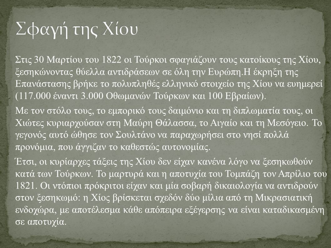 Στις 30 Μαρτίου του 1822 οι Τούρκοι σφαγιάζουν τους κατοίκους της Χίου, ξεσηκώνοντας θύελλα αντιδράσεων σε όλη την Ευρώπη.Η έκρηξη της Επανάστασης βρήκε το πολυπληθές ελληνικό στοιχείο της Χίου να ευημερεί (117.000 έναντι 3.000 Οθωμανών Τούρκων και 100 Εβραίων).