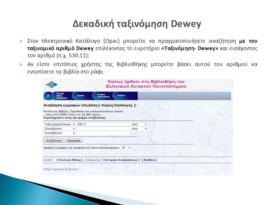  Στον Ηλεκτρονικό Κατάλογο (Opac) μπορείτε να πραγματοποιήσετε αναζήτηση με τον ταξινομικό αριθμό Dewey επιλέγοντας το ευρετήριο «Ταξινόμηση- Dewey» και εισάγοντας τον αριθμό (π.χ.