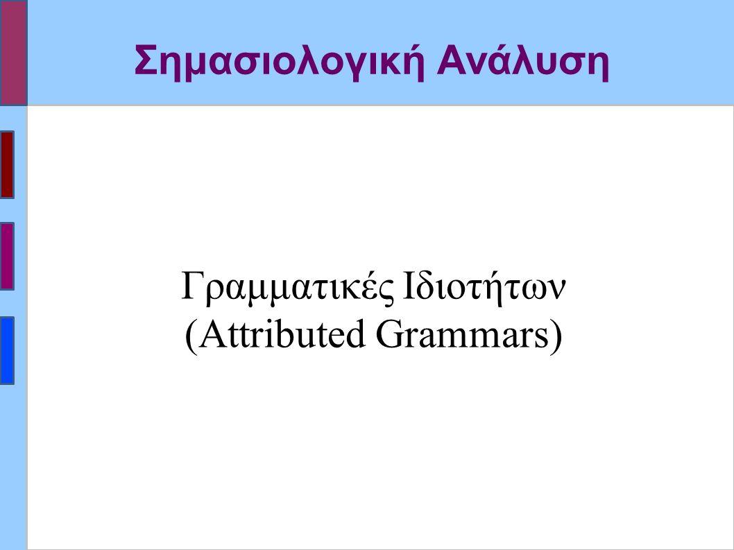 Σημασιολογική Ανάλυση Γραμματικές Ιδιοτήτων (Attributed Grammars)