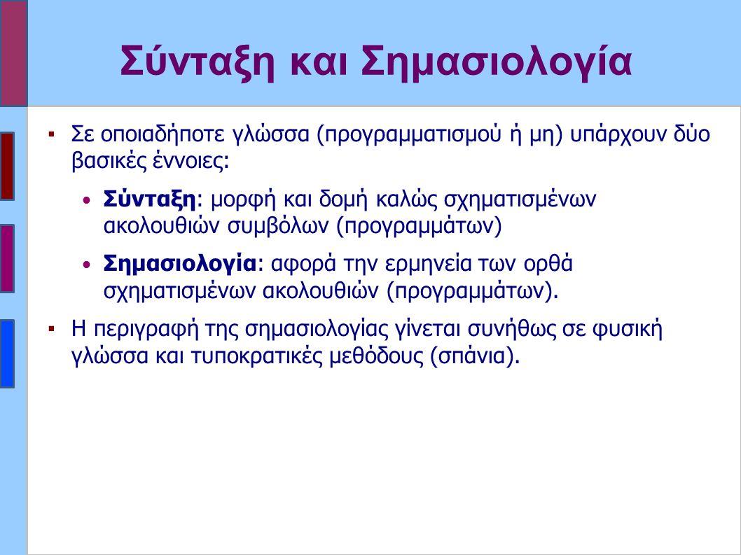 Σύνταξη και Σημασιολογία ▪Σε οποιαδήποτε γλώσσα (προγραμματισμού ή μη) υπάρχουν δύο βασικές έννοιες: Σύνταξη: μορφή και δομή καλώς σχηματισμένων ακολουθιών συμβόλων (προγραμμάτων) Σημασιολογία: αφορά την ερμηνεία των ορθά σχηματισμένων ακολουθιών (προγραμμάτων).
