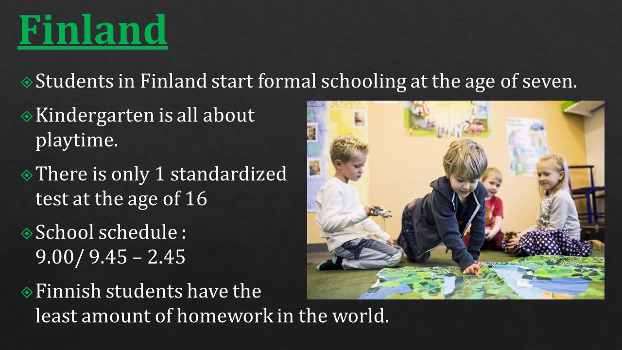 Finland  Students in Finland start formal schooling at the age of seven.  Kindergarten is all about playtime.  There is only 1 standardized test at