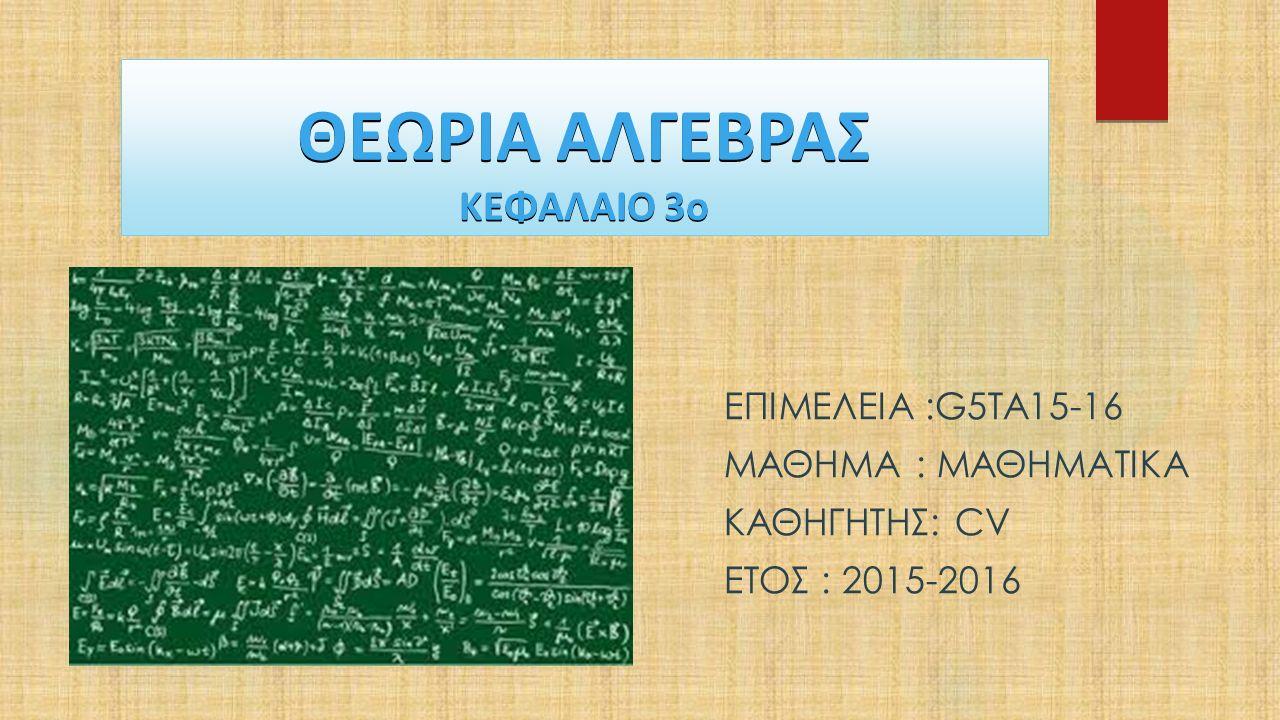 ΘΕΩΡΙΑ ΑΛΓΕΒΡΑΣ ΚΕΦΑΛΑΙΟ 3ο ΕΠΙΜΕΛΕΙΑ :G5TA15-16 ΜΑΘΗΜΑ : ΜΑΘΗΜΑΤΙΚΑ ΚΑΘΗΓΗΤΗΣ: CV ΕΤΟΣ : 2015-2016