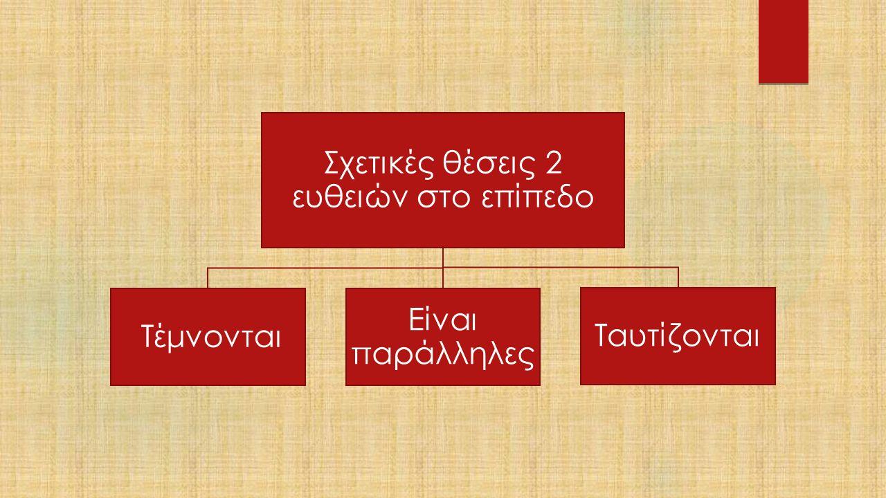 Σχετικές θέσεις 2 ευθειών στο επίπεδο Τέμνονται Είναι παράλληλες Ταυτίζονται