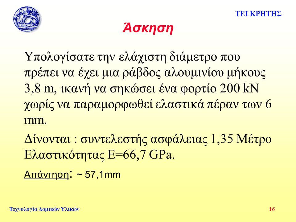 ΤΕΙ ΚΡΗΤΗΣ Τεχνολογία Δομικών Υλικών 16 Άσκηση Υπολογίσατε την ελάχιστη διάμετρο που πρέπει να έχει μια ράβδος αλουμινίου μήκους 3,8 m, ικανή να σηκώσει ένα φορτίο 200 kN χωρίς να παραμορφωθεί ελαστικά πέραν των 6 mm.