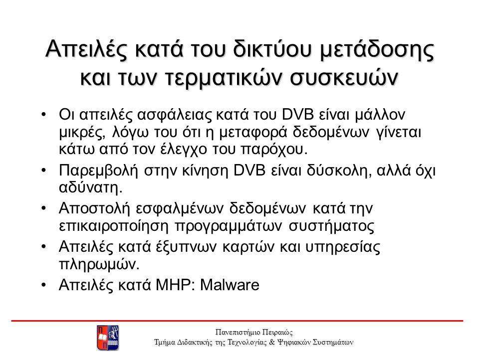 Πανεπιστήμιο Πειραιώς Τμήμα Διδακτικής της Τεχνολογίας & Ψηφιακών Συστημάτων Απειλές κατά του δικτύου μετάδοσης και των τερματικών συσκευών Οι απειλές ασφάλειας κατά του DVB είναι μάλλον μικρές, λόγω του ότι η μεταφορά δεδομένων γίνεται κάτω από τον έλεγχο του παρόχου.