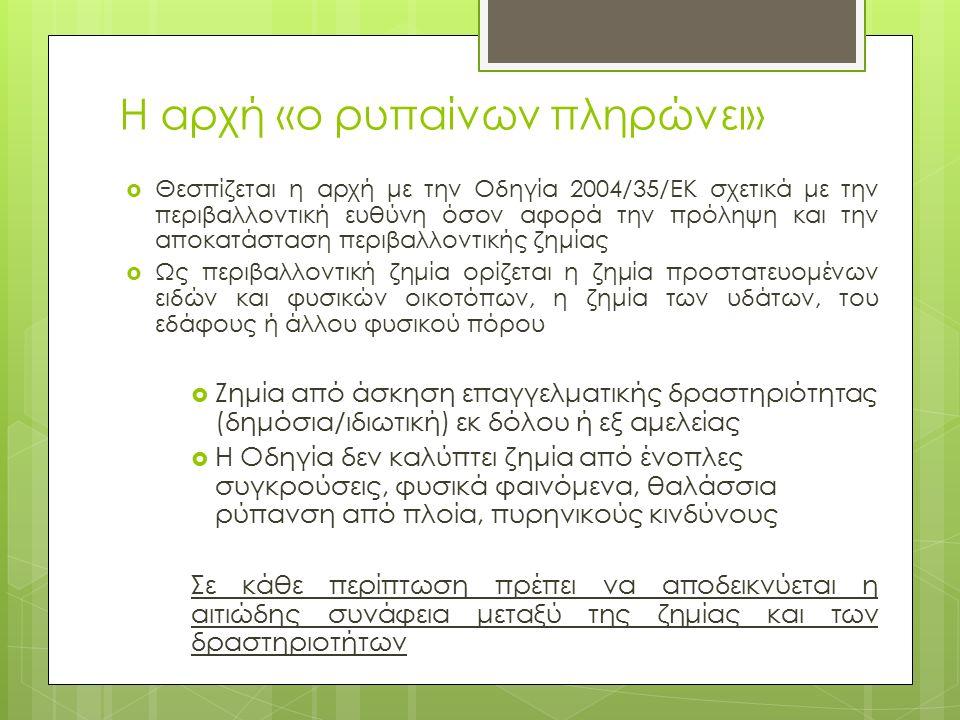 Η αρχή «ο ρυπαίνων πληρώνει»  Θεσπίζεται η αρχή με την Οδηγία 2004/35/ΕΚ σχετικά με την περιβαλλοντική ευθύνη όσον αφορά την πρόληψη και την αποκατάσταση περιβαλλοντικής ζημίας  Ως περιβαλλοντική ζημία ορίζεται η ζημία προστατευομένων ειδών και φυσικών οικοτόπων, η ζημία των υδάτων, του εδάφους ή άλλου φυσικού πόρου  Ζημία από άσκηση επαγγελματικής δραστηριότητας (δημόσια/ιδιωτική) εκ δόλου ή εξ αμελείας  Η Οδηγία δεν καλύπτει ζημία από ένοπλες συγκρούσεις, φυσικά φαινόμενα, θαλάσσια ρύπανση από πλοία, πυρηνικούς κινδύνους Σε κάθε περίπτωση πρέπει να αποδεικνύεται η αιτιώδης συνάφεια μεταξύ της ζημίας και των δραστηριοτήτων