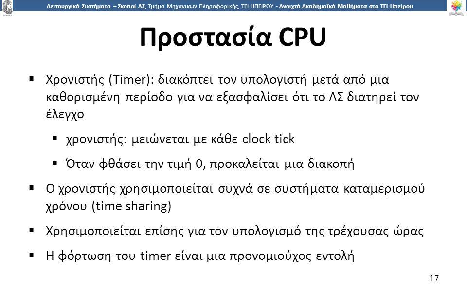 1717 Λειτουργικά Συστήματα – Σκοποί ΛΣ, Τμήμα Μηχανικών Πληροφορικής, ΤΕΙ ΗΠΕΙΡΟΥ - Ανοιχτά Ακαδημαϊκά Μαθήματα στο ΤΕΙ Ηπείρου Προστασία CPU  Χρονιστής (Timer): διακόπτει τον υπολογιστή μετά από μια καθορισμένη περίοδο για να εξασφαλίσει ότι το ΛΣ διατηρεί τον έλεγχο  χρονιστής: μειώνεται με κάθε clock tick  Όταν φθάσει την τιμή 0, προκαλείται μια διακοπή  Ο χρονιστής χρησιμοποιείται συχνά σε συστήματα καταμερισμού χρόνου (time sharing)  Χρησιμοποιείται επίσης για τον υπολογισμό της τρέχουσας ώρας  Η φόρτωση του timer είναι μια προνομιούχος εντολή 17