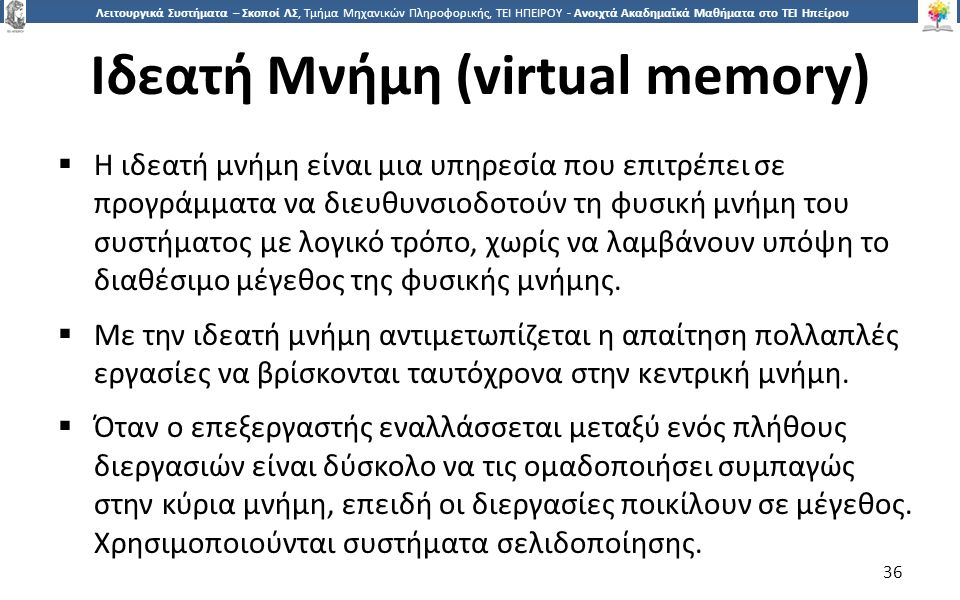 3636 Λειτουργικά Συστήματα – Σκοποί ΛΣ, Τμήμα Μηχανικών Πληροφορικής, ΤΕΙ ΗΠΕΙΡΟΥ - Ανοιχτά Ακαδημαϊκά Μαθήματα στο ΤΕΙ Ηπείρου Ιδεατή Μνήμη (virtual memory)  Η ιδεατή μνήμη είναι μια υπηρεσία που επιτρέπει σε προγράμματα να διευθυνσιοδοτούν τη φυσική μνήμη του συστήματος με λογικό τρόπο, χωρίς να λαμβάνουν υπόψη το διαθέσιμο μέγεθος της φυσικής μνήμης.