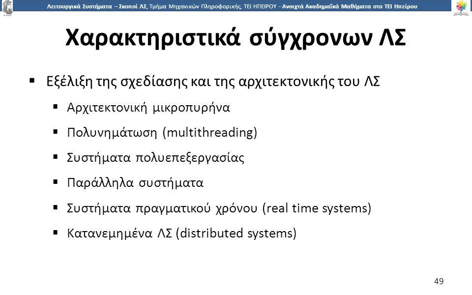4949 Λειτουργικά Συστήματα – Σκοποί ΛΣ, Τμήμα Μηχανικών Πληροφορικής, ΤΕΙ ΗΠΕΙΡΟΥ - Ανοιχτά Ακαδημαϊκά Μαθήματα στο ΤΕΙ Ηπείρου Χαρακτηριστικά σύγχρονων ΛΣ  Εξέλιξη της σχεδίασης και της αρχιτεκτονικής του ΛΣ  Αρχιτεκτονική μικροπυρήνα  Πολυνημάτωση (multithreading)  Συστήματα πολυεπεξεργασίας  Παράλληλα συστήματα  Συστήματα πραγματικού χρόνου (real time systems)  Κατανεμημένα ΛΣ (distributed systems) 49