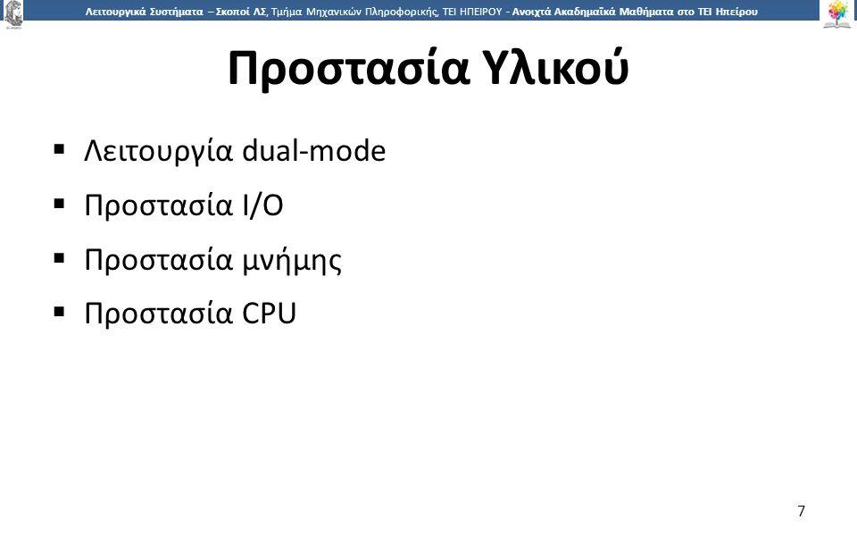 7 Λειτουργικά Συστήματα – Σκοποί ΛΣ, Τμήμα Μηχανικών Πληροφορικής, ΤΕΙ ΗΠΕΙΡΟΥ - Ανοιχτά Ακαδημαϊκά Μαθήματα στο ΤΕΙ Ηπείρου Προστασία Υλικού  Λειτουργία dual-mode  Προστασία I/O  Προστασία μνήμης  Προστασία CPU 7