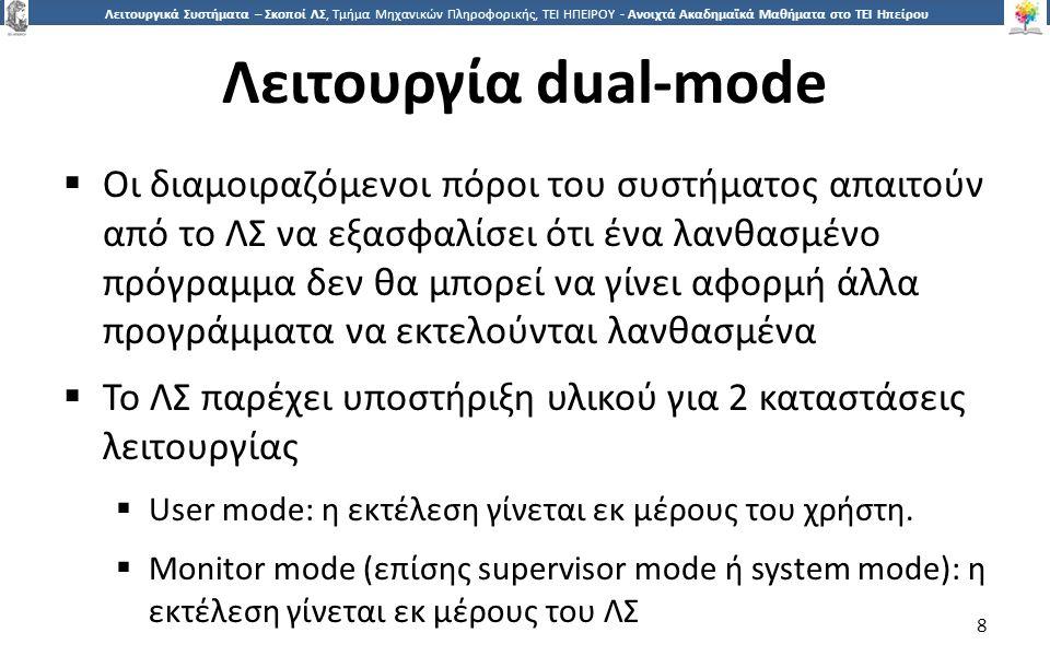 8 Λειτουργικά Συστήματα – Σκοποί ΛΣ, Τμήμα Μηχανικών Πληροφορικής, ΤΕΙ ΗΠΕΙΡΟΥ - Ανοιχτά Ακαδημαϊκά Μαθήματα στο ΤΕΙ Ηπείρου Λειτουργία dual-mode  Οι διαμοιραζόμενοι πόροι του συστήματος απαιτούν από το ΛΣ να εξασφαλίσει ότι ένα λανθασμένο πρόγραμμα δεν θα μπορεί να γίνει αφορμή άλλα προγράμματα να εκτελούνται λανθασμένα  Το ΛΣ παρέχει υποστήριξη υλικού για 2 καταστάσεις λειτουργίας  User mode: η εκτέλεση γίνεται εκ μέρους του χρήστη.