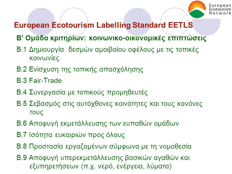 European Ecotourism Labelling Standard EETLS Β' Ομάδα κριτηρίων: κοινωνικο-οικονομικές επιπτώσεις B.1 Δημιουργία δεσμών αμοιβαίου οφέλους με τις τοπικές κοινωνίες B.2 Ενίσχυση της τοπικής απασχόλησης B.3 Fair-Trade B.4 Συνεργασία με τοπικούς προμηθευτές B.5 Σεβασμός στις αυτόχθονες κοινότητες και τους κανόνες τους B.6 Αποφυγή εκμετάλλευσης των ευπαθών ομάδων B.7 Ισότητα ευκαιριών προς όλους B.8 Προστασία εργαζομένων σύμφωνα με τη νομοθεσία B.9 Αποφυγή υπερεκμετάλλευσης βασικών αγαθών και εξυπηρετήσεων (π.χ.