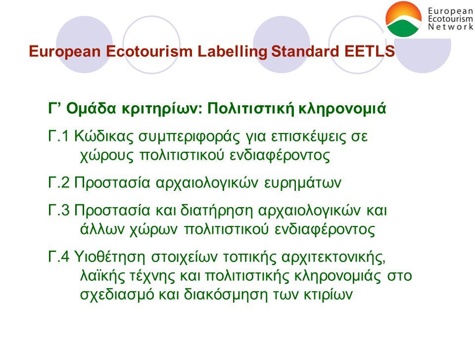 European Ecotourism Labelling Standard EETLS Γ' Ομάδα κριτηρίων: Πολιτιστική κληρονομιά Γ.1 Κώδικας συμπεριφοράς για επισκέψεις σε χώρους πολιτιστικού ενδιαφέροντος Γ.2 Προστασία αρχαιολογικών ευρημάτων Γ.3 Προστασία και διατήρηση αρχαιολογικών και άλλων χώρων πολιτιστικού ενδιαφέροντος Γ.4 Υιοθέτηση στοιχείων τοπικής αρχιτεκτονικής, λαϊκής τέχνης και πολιτιστικής κληρονομιάς στο σχεδιασμό και διακόσμηση των κτιρίων
