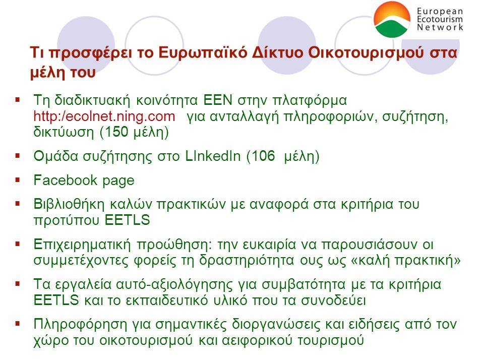 Τι προσφέρει το Ευρωπαϊκό Δίκτυο Οικοτουρισμού στα μέλη του  Τη διαδικτυακή κοινότητα ΕΕΝ στην πλατφόρμα http:/ecolnet.ning.com για ανταλλαγή πληροφοριών, συζήτηση, δικτύωση (150 μέλη)  Ομάδα συζήτησης στο LInkedIn (106 μέλη)  Facebook page  Βιβλιοθήκη καλών πρακτικών με αναφορά στα κριτήρια του προτύπου EETLS  Επιχειρηματική προώθηση: την ευκαιρία να παρουσιάσουν οι συμμετέχοντες φορείς τη δραστηριότητα ους ως «καλή πρακτική»  Τα εργαλεία αυτό-αξιολόγησης για συμβατότητα με τα κριτήρια EETLS και το εκπαιδευτικό υλικό που τα συνοδεύει  Πληροφόρηση για σημαντικές διοργανώσεις και ειδήσεις από τον χώρο του οικοτουρισμού και αειφορικού τουρισμού