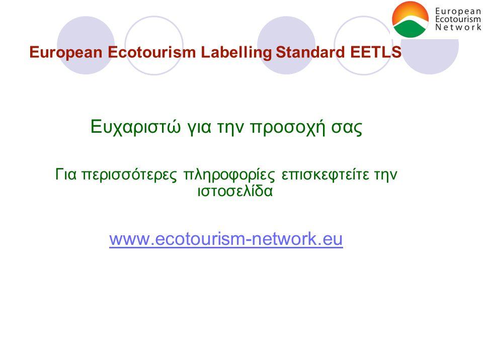 European Ecotourism Labelling Standard EETLS Ευχαριστώ για την προσοχή σας Για περισσότερες πληροφορίες επισκεφτείτε την ιστοσελίδα www.ecotourism-network.eu