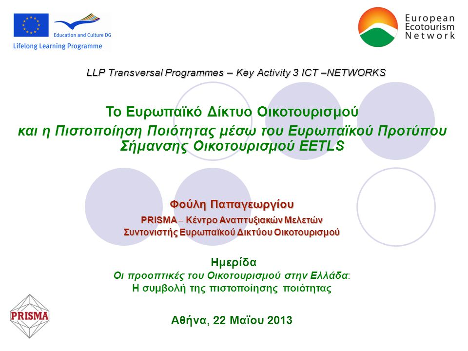 LLP Transversal Programmes – Key Activity 3 ICT –NETWORKS Το Ευρωπαϊκό Δίκτυο Οικοτουρισμού και η Πιστοποίηση Ποιότητας μέσω του Ευρωπαϊκού Προτύπου Σήμανσης Οικοτουρισμού EETLS Φούλη Παπαγεωργίου PRISMA – Κέντρο Αναπτυξιακών Μελετών Συντονιστής Ευρωπαϊκού Δικτύου Οικοτουρισμού Ημερίδα Οι προοπτικές του Οικοτουρισμού στην Ελλάδα: Η συμβολή της πιστοποίησης ποιότητας Αθήνα, 22 Μαϊου 2013
