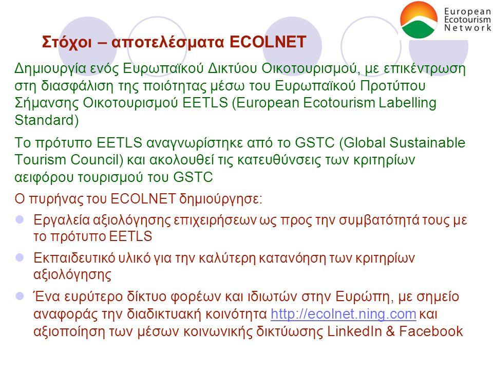 Στόχοι – αποτελέσματα ECOLNET Δημιουργία ενός Ευρωπαϊκού Δικτύου Οικοτουρισμού, με επικέντρωση στη διασφάλιση της ποιότητας μέσω του Ευρωπαϊκού Προτύπου Σήμανσης Οικοτουρισμού EETLS (European Ecotourism Labelling Standard) Το πρότυπο EETLS αναγνωρίστηκε από το GSTC (Global Sustainable Tourism Council) και ακολουθεί τις κατευθύνσεις των κριτηρίων αειφόρου τουρισμού του GSTC Ο πυρήνας του ECOLNET δημιούργησε: Εργαλεία αξιολόγησης επιχειρήσεων ως προς την συμβατότητά τους με το πρότυπο EETLS Εκπαιδευτικό υλικό για την καλύτερη κατανόηση των κριτηρίων αξιολόγησης Ένα ευρύτερο δίκτυο φορέων και ιδιωτών στην Ευρώπη, με σημείο αναφοράς την διαδικτυακή κοινότητα http://ecolnet.ning.com και αξιοποίηση των μέσων κοινωνικής δικτύωσης LinkedIn & Facebookhttp://ecolnet.ning.com