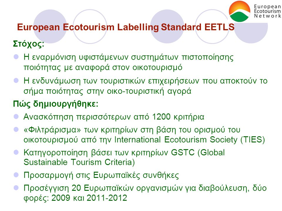 European Ecotourism Labelling Standard EETLS Στόχος: Η εναρμόνιση υφιστάμενων συστημάτων πιστοποίησης ποιότητας με αναφορά στον οικοτουρισμό Η ενδυνάμωση των τουριστικών επιχειρήσεων που αποκτούν το σήμα ποιότητας στην οικο-τουριστική αγορά Πώς δημιουργήθηκε: Ανασκόπηση περισσότερων από 1200 κριτήρια «Φιλτράρισμα» των κριτηρίων στη βάση του ορισμού του οικοτουρισμού από την International Ecotourism Society (TIES) Κατηγοροποίηση βάσει των κριτηρίων GSTC (Global Sustainable Tourism Criteria) Προσαρμογή στις Ευρωπαϊκές συνθήκες Προσέγγιση 20 Ευρωπαϊκών οργανισμών για διαβούλευση, δύο φορές: 2009 και 2011-2012